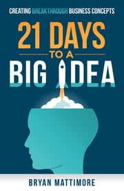 21 Days to a Big Idea! - Creating Breakthrough Business Concepts ebook by Bryan Mattimore