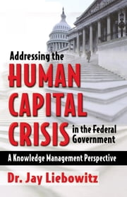 Addressing the Human Capital Crisis in the Federal Government ebook by Jay Liebowitz