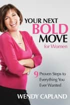 Your Next Bold Move for Women - 9 Proven Steps to Everything You Ever Wanted ebook by Wendy Capland, Mary Elizabeth Wheeler