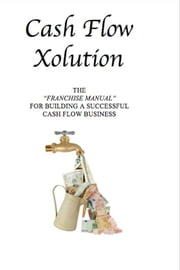 Cash Flow Xolution - The Franchise Manual for Building a Successful Cash Flow Business ebook by Andrew Moleff