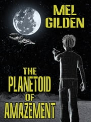 The Planetoid of Amazement: A Science Fiction Novel ebook by Mel Gilden