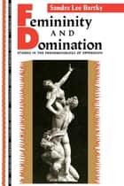 Femininity and Domination - Studies in the Phenomenology of Oppression ebook by Sandra Bartky Lee