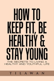 How to Keep Fit, Be Healthy & Stay Young - The Secrets to Living a Healthy and Youthful Life ebook by Tilawan