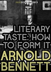 Literary Taste - How to Form It ebook by Arnold Bennett