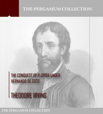 The Conquest of Florida under Hernando de Soto ebook by Theodore Irving