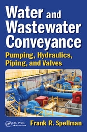 Water and Wastewater Conveyance - Pumping, Hydraulics, Piping, and Valves ebook by Frank R. Spellman