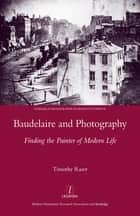 Baudelaire and Photography - Finding the Painter of Modern Life ebook by Timothy Raser