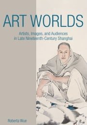 Art Worlds - Artists, Images, and Audiences in Late Nineteenth-Century Shanghai ebook by Roberta Wue