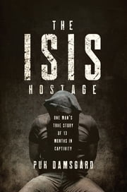 The ISIS Hostage: One Man's True Story of Thirteen Months in Captivity ebook by Puk Damsgard, David Young