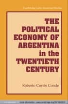 The Political Economy of Argentina in the Twentieth Century ebook by Roberto Cortés Conde