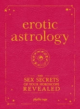 Erotic Astrology: The Sex Secrets of Your Horoscope Revealed - The Sex Secrets of Your Horoscope Revealed ebook by Phyllis Vega