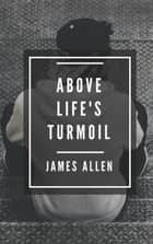 Above Life's Turmoil ebook by James Allen