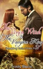 The Virgin Witch and The Vampire King: Book One: Weddings Bells Times Four ebook by Trinity Blacio