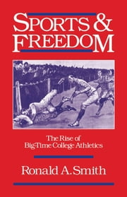 Sports and Freedom: The Rise of Big-Time College Athletics ebook by Ronald A. Smith