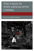 The Child in Post-Apocalyptic Cinema ebook by Debbie Olson, Eduardo Barros-Grela, María Bobadilla Pérez,...