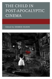 The Child in Post-Apocalyptic Cinema ebook by Debbie Olson,Eduardo Barros-Grela,María Bobadilla Pérez,Tarah Brookfield,Jennifer Brown,Glen Donnar,Aryak Guha,Mark Heimermann,James M. Hodapp,Frank Jacob,Cassandra L. Jones,Betül Ateşçi Koçak,Eric D. Miller,Debbie Olson,Joseph Wiinikka-Lydon