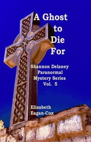 A Ghost to Die For: Vol 5 Shannon Delaney Paranormal Mystery Series ebook by Elizabeth Eagan-Cox