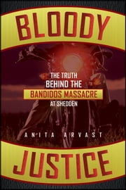 Bloody Justice: The Truth Behind the Bandido Massacre at Shedden ebook by Arvast, Anita