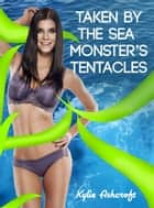 Taken by the Sea Monster's Tentacles ebook by Kylie Ashcroft