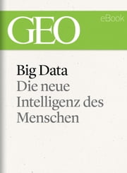 Big Data: Die neue Intelligenz des Menschen (GEO eBook) ebook by GEO Magazin, GEO eBook, GEO