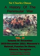 A History of the Peninsular War, Volume IV December 1810-December 1811 - Massena's Retreat, Fuentes De Onoro, Albuera, Tarragona [Illustrated Edition] ebook by Sir Charles William Chadwick Oman KBE