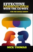 Effective Communication With The Ex-Wife For The Single Daddy ebook by Nick Thomas