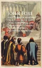 Fox's Book of Martyrs; Or A History of the Lives, Sufferings, and Triumphant - Deaths of the Primitive Protestant Martyrs ebook by John Foxe