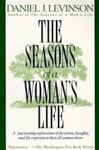 The Seasons of a Woman's Life - A Fascinating Exploration of the Events, Thoughts, and Life Experiences That All Women Share ebook by Daniel J. Levinson