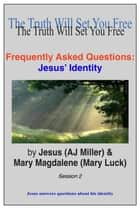 Frequently Asked Questions: Jesus' Identity Session 2 ebook by Jesus (AJ Miller),Mary Magdalene (Mary Luck)