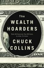 The Wealth Hoarders - How Billionaires Pay Millions to Hide Trillions​ ebook by Chuck Collins