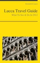 Lucca, Italy Travel Guide - What To See & Do ebook by Kenneth Coates