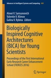Biologically Inspired Cognitive Architectures (BICA) for Young Scientists - Proceedings of the First International Early Research Career Enhancement School (FIERCES 2016) ebook by Alexei V. Samsonovich,Valentin V. Klimov,Galina V. Rybina