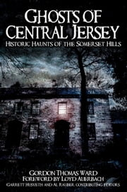 Ghosts of Central Jersey - Historic Haunts of the Somerset Hills ebook by Gordon Thomas Ward