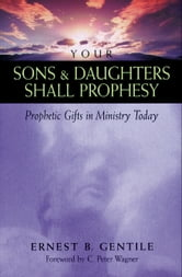 Your Sons and Daughters Shall Prophesy - Prophetic Gifts in Ministry Today ebook by Ernest B. Gentile