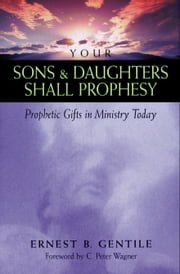 Your Sons and Daughters Shall Prophesy - Prophetic Gifts in Ministry Today ebook by Ernest B. Gentile,C. Wagner
