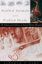 Stuffed Animals and Pickled Heads - The Culture and Evolution of Natural History Museums ebook by Stephen T. Asma
