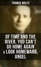 Thomas Wolfe: Of Time and the River, You Can't Go Home Again & Look Homeward, Angel ebook by Thomas Wolfe