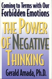 The Power of Negative Thinking - Coming to Terms with our Forbidden Emotions ebook by Gerald Amada Ph.D
