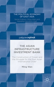 The Asian Infrastructure Investment Bank - The Construction of Power and the Struggle for the East Asian International Order ebook by Ming Wan