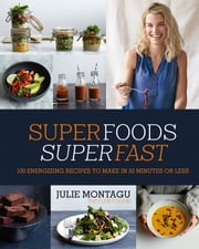 Superfoods Superfast - 100 energizing recipes to make in 20 minutes or less ebook by Julie Montagu