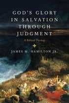 God's Glory in Salvation through Judgment: A Biblical Theology - A Biblical Theology ebook by James M., Jr. Hamilton