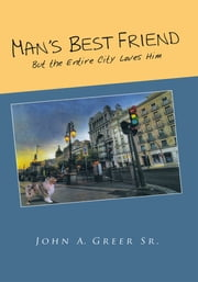 Man's Best Friend - But the Entire City Loves Him ebook by John A. Greer Sr.