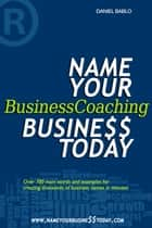 Name Your Business Coaching Business Today ebook by Daniel Bablo