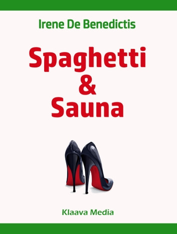 Spaghetti and Sauna - Discovering the Rational Finnish Culture through the Eyes of an Emotional Italian ebook by Irene De Benedictis