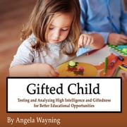 Gifted Child - Testing and Analyzing High Intelligence and Giftedness for Better Educational Opportunities audiobook by Angela Wayning