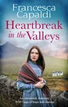 Heartbreak in the Valleys - An emotional, romantic WW1 saga of courage and hope ebook by Francesca Capaldi
