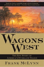 Wagons West - The Epic Story of America's Overland Trails ebook by Frank McLynn