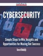 Cybersecurity - Simple Steps to Win, Insights and Opportunities for Maxing Out Success ebook by Gerard Blokdijk