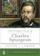 The Gospel Focus of Charles Spurgeon ebook by Steven J. Lawson