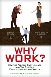 Why Work? How the Federal Entitlements and Tax Systems Equalize Income and Wealth ebook by Allen Buckley,Jonathan Godbey